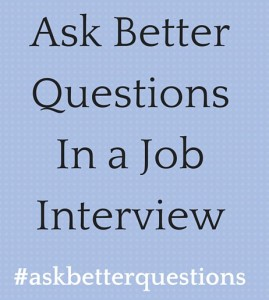 Ask Better QuestionsIn a Job Interview
