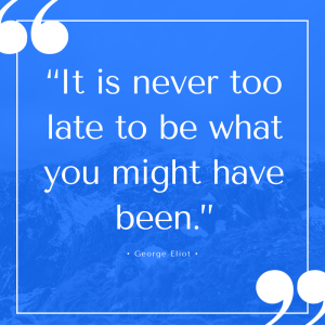 """It is never too late to be what you might have been."" George Eliot"
